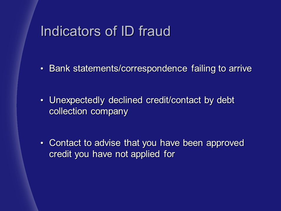 Indicators of ID fraud Bank statements/correspondence failing to arrive. Unexpectedly declined credit/contact by debt collection company.