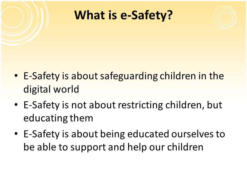 What is e-Safety E-Safety is about safeguarding children in the digital world. E-Safety is not about restricting children, but educating them.