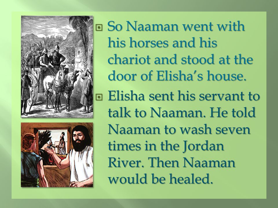 So Naaman went with his horses and his chariot and stood at the door of Elisha's house.