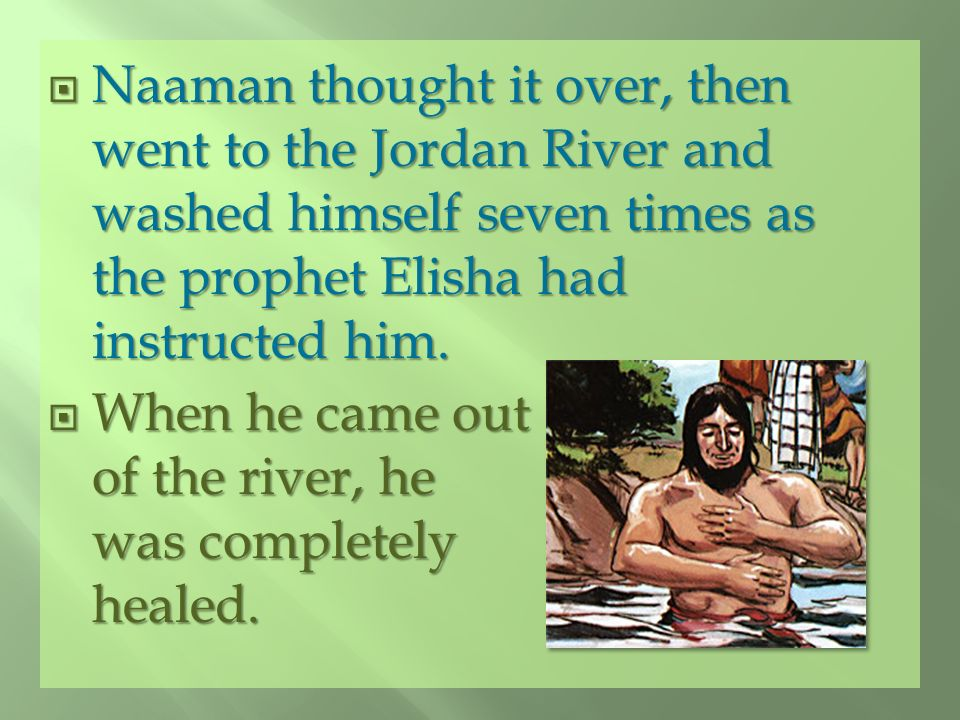 Naaman thought it over, then went to the Jordan River and washed himself seven times as the prophet Elisha had instructed him.