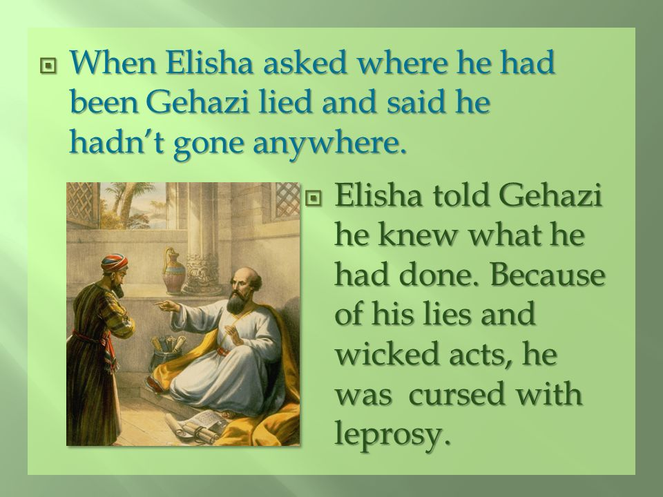 When Elisha asked where he had been Gehazi lied and said he hadn't gone anywhere.
