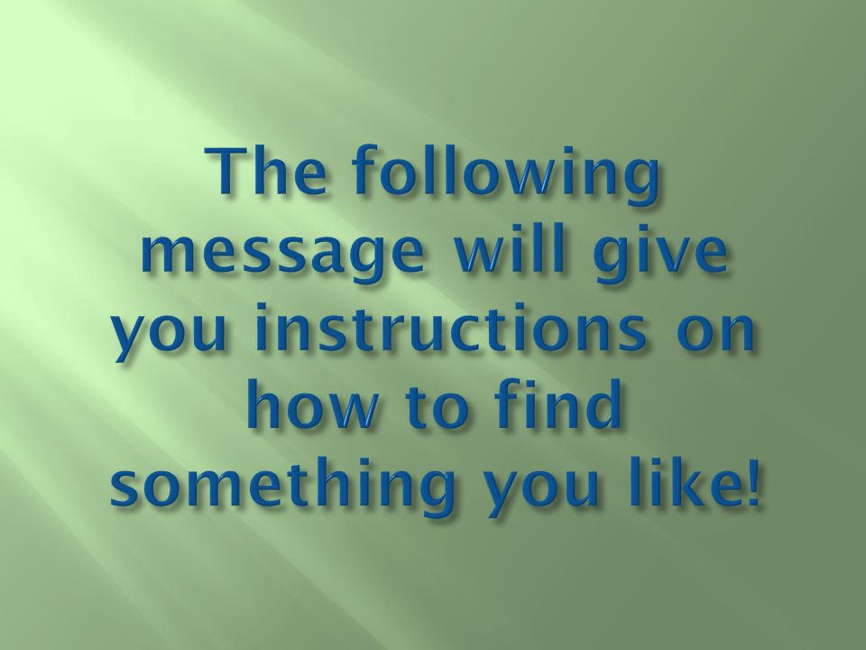The following message will give you instructions on how to find something you like!
