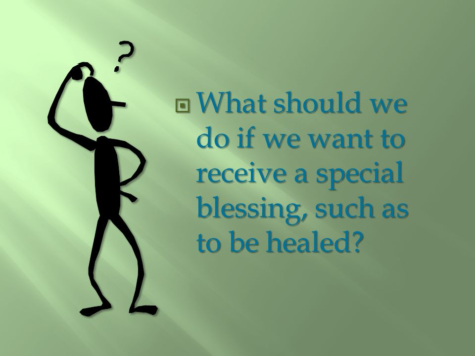 What should we do if we want to receive a special blessing, such as to be healed