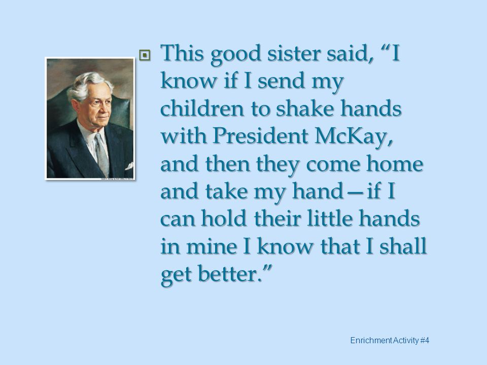 This good sister said, I know if I send my children to shake hands with President McKay, and then they come home and take my hand—if I can hold their little hands in mine I know that I shall get better.