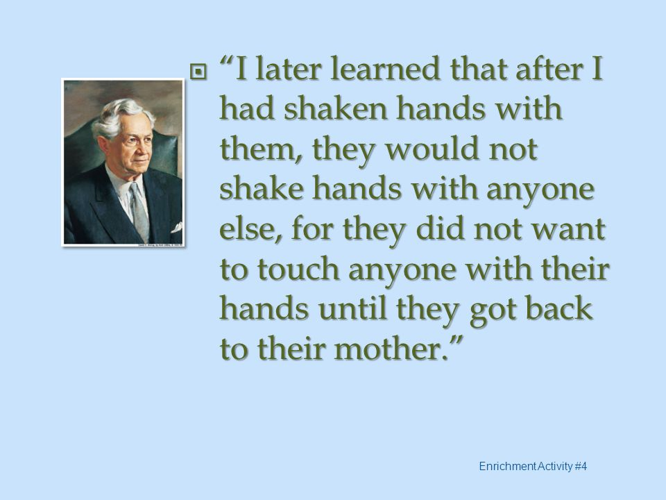 I later learned that after I had shaken hands with them, they would not shake hands with anyone else, for they did not want to touch anyone with their hands until they got back to their mother.