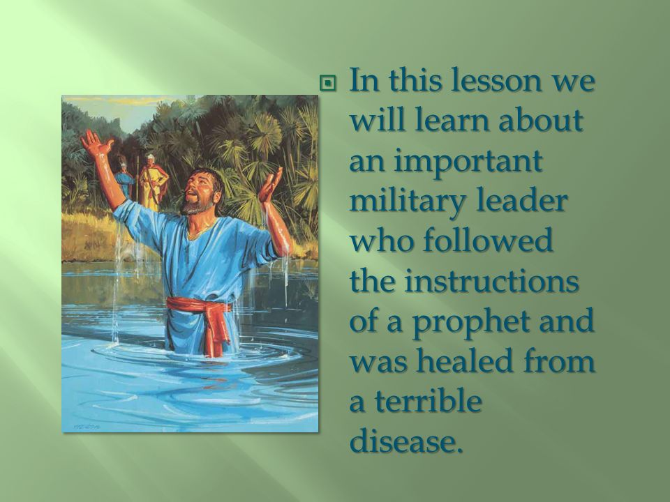 In this lesson we will learn about an important military leader who followed the instructions of a prophet and was healed from a terrible disease.