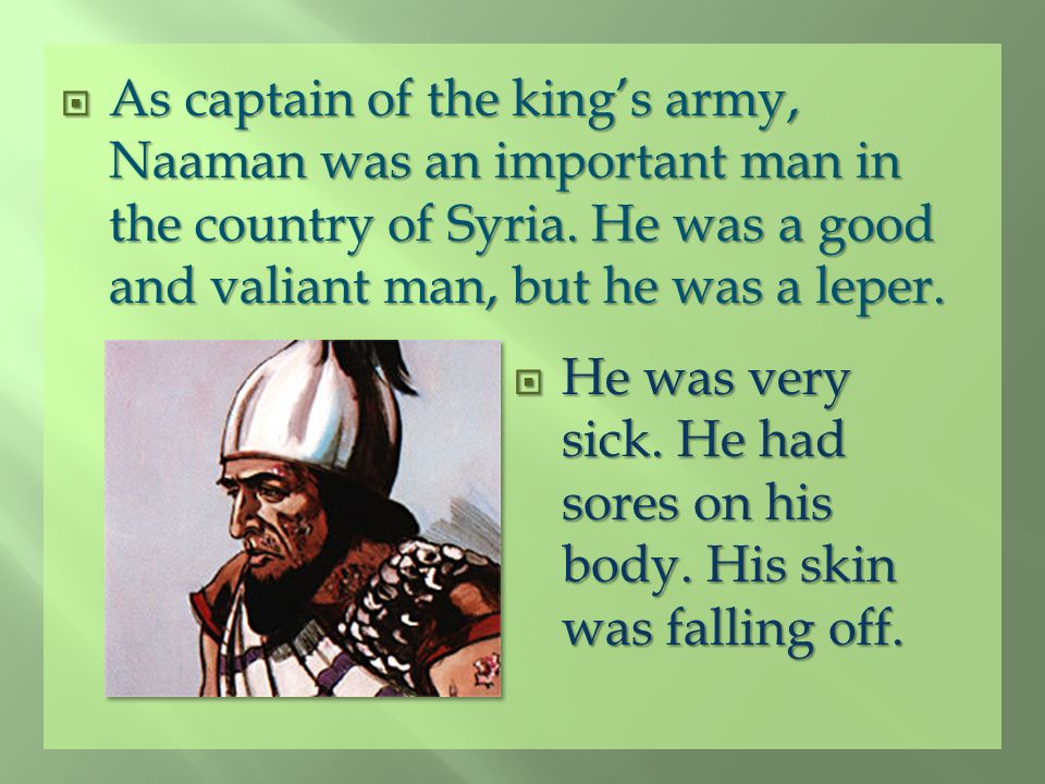 As captain of the king's army, Naaman was an important man in the country of Syria. He was a good and valiant man, but he was a leper.
