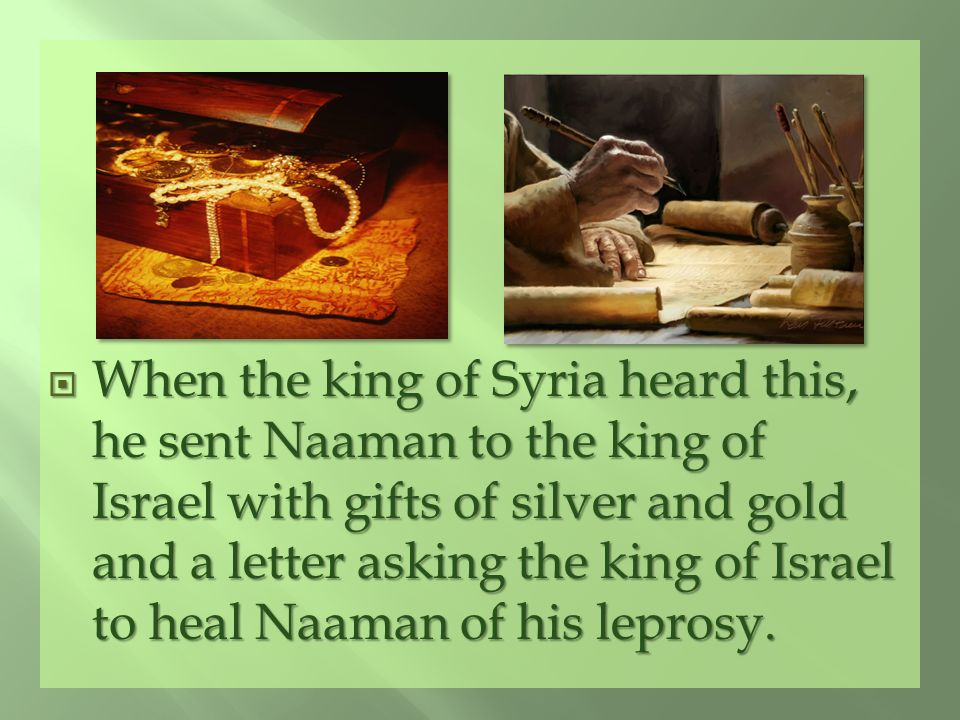 When the king of Syria heard this, he sent Naaman to the king of Israel with gifts of silver and gold and a letter asking the king of Israel to heal Naaman of his leprosy.