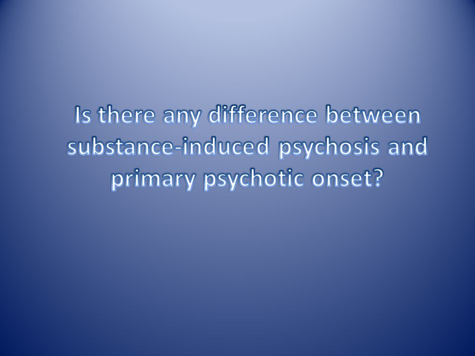 Is there any difference between substance-induced psychosis and primary psychotic onset