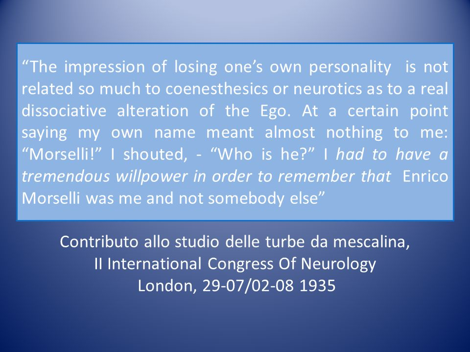 The impression of losing one's own personality is not related so much to coenesthesics or neurotics as to a real dissociative alteration of the Ego. At a certain point saying my own name meant almost nothing to me: Morselli! I shouted, - Who is he I had to have a tremendous willpower in order to remember that Enrico Morselli was me and not somebody else