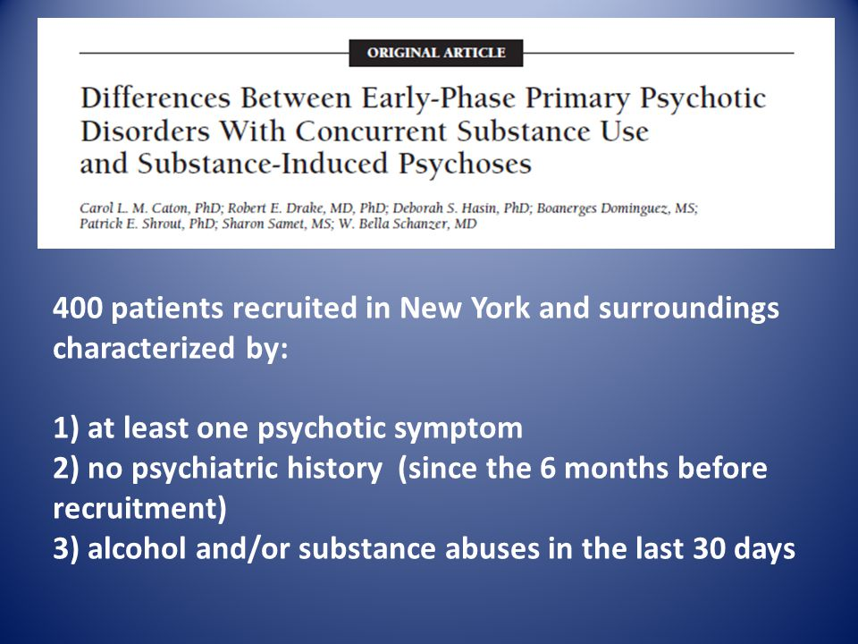 400 patients recruited in New York and surroundings characterized by: 1) at least one psychotic symptom 2) no psychiatric history (since the 6 months before recruitment) 3) alcohol and/or substance abuses in the last 30 days