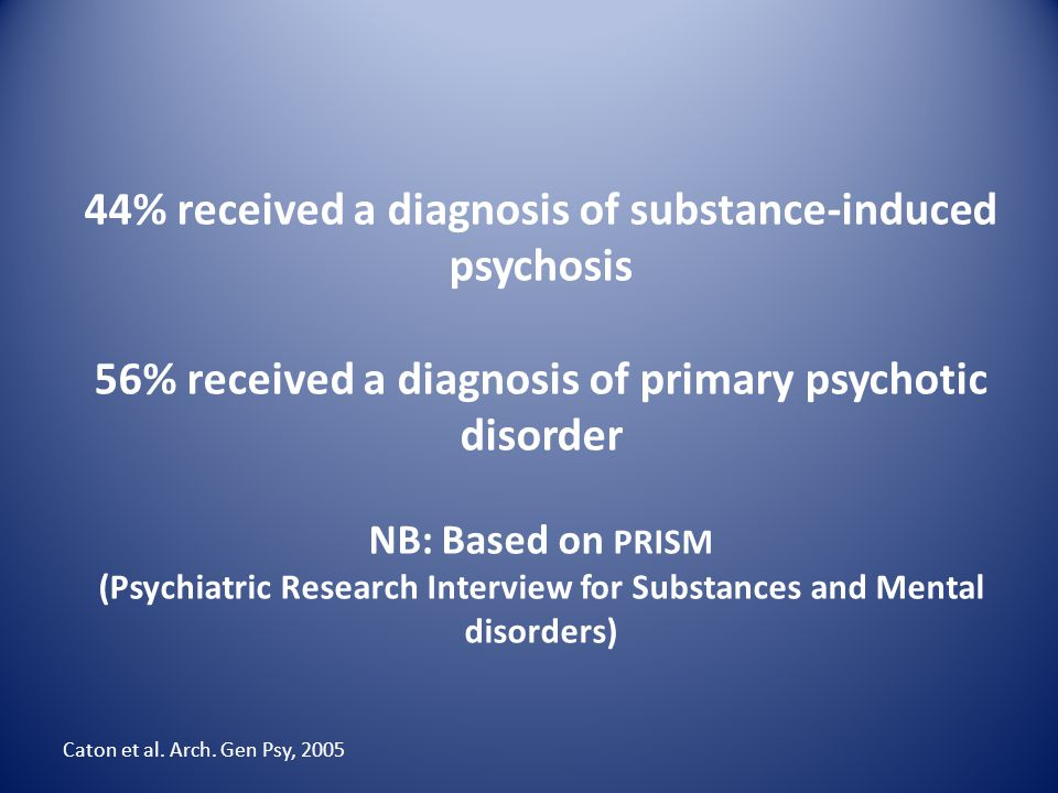44% received a diagnosis of substance-induced psychosis 56% received a diagnosis of primary psychotic disorder NB: Based on PRISM (Psychiatric Research Interview for Substances and Mental disorders)
