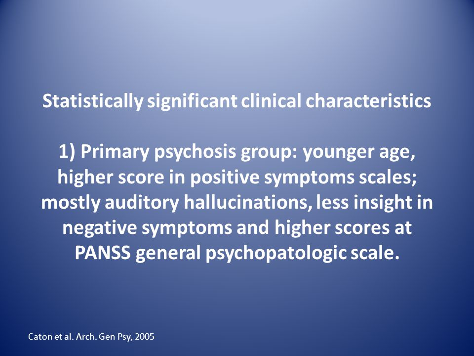 Statistically significant clinical characteristics 1) Primary psychosis group: younger age, higher score in positive symptoms scales; mostly auditory hallucinations, less insight in negative symptoms and higher scores at PANSS general psychopatologic scale.