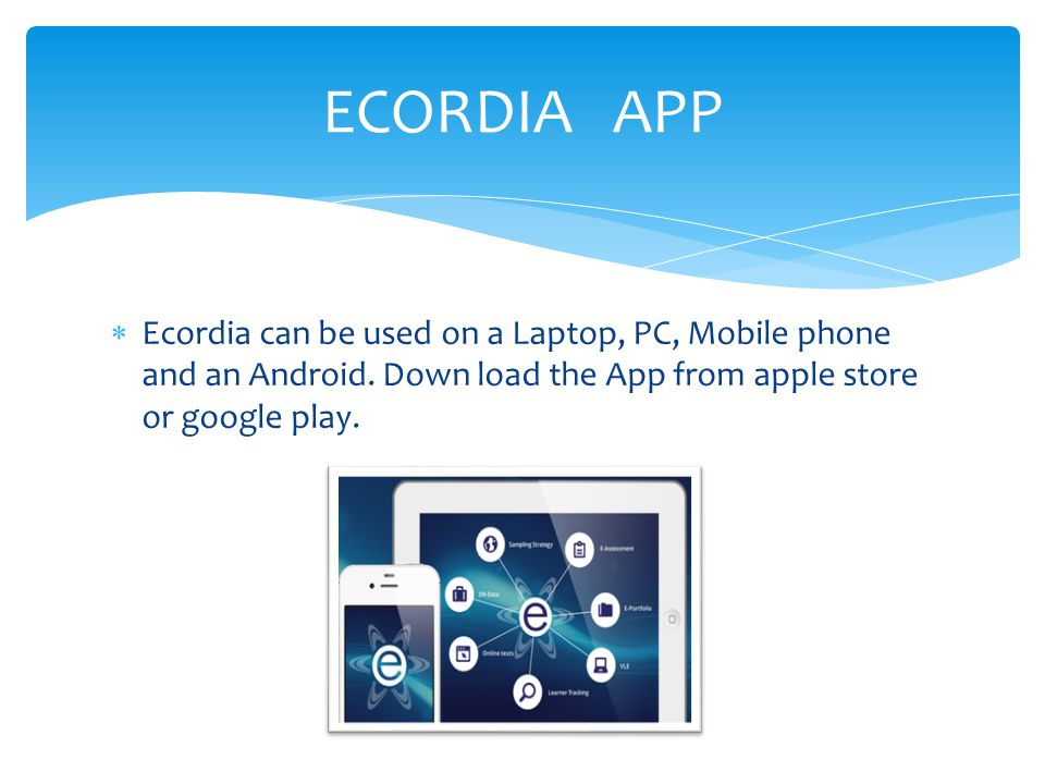 ECORDIA APP Ecordia can be used on a Laptop, PC, Mobile phone and an Android.