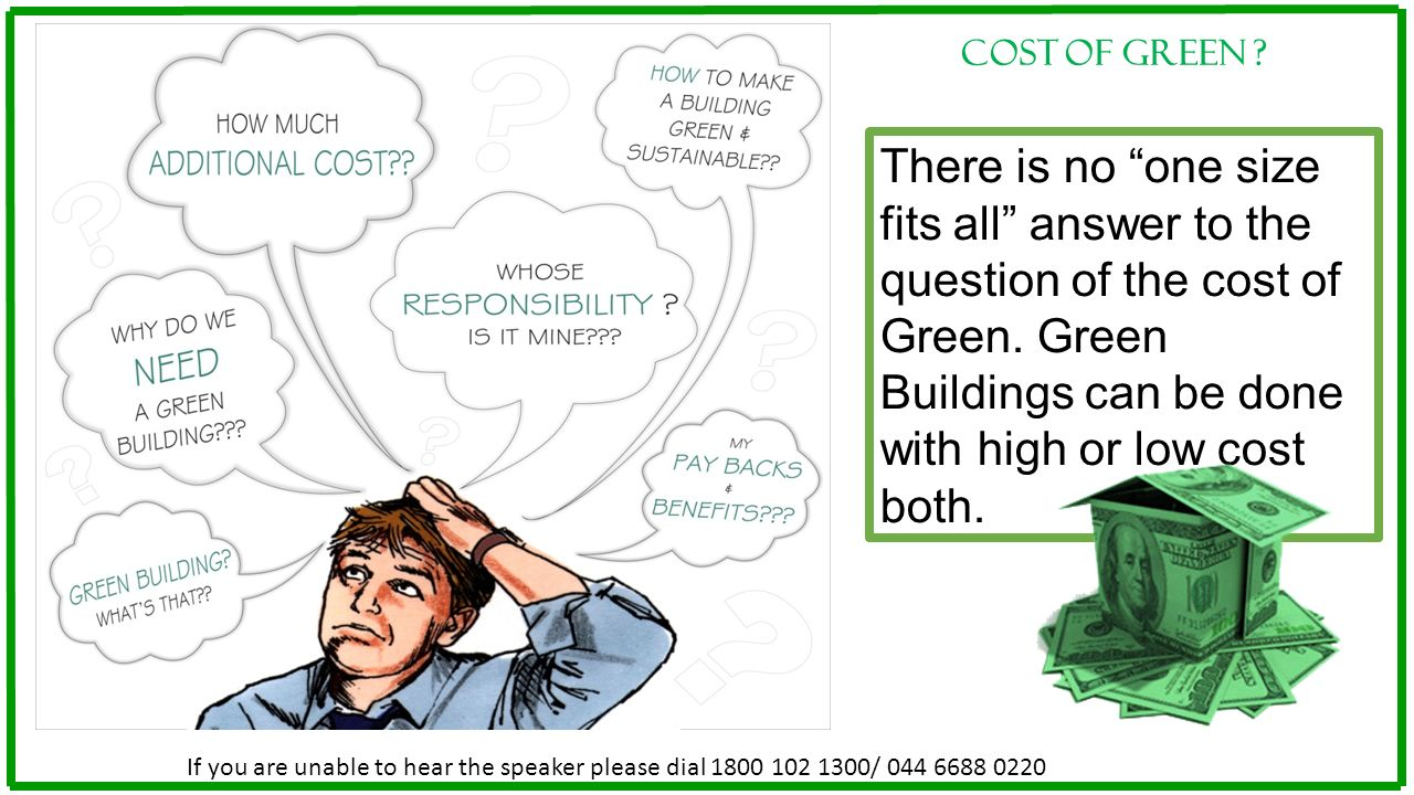 Cost of green There is no one size fits all answer to the question of the cost of Green. Green Buildings can be done with high or low cost both.
