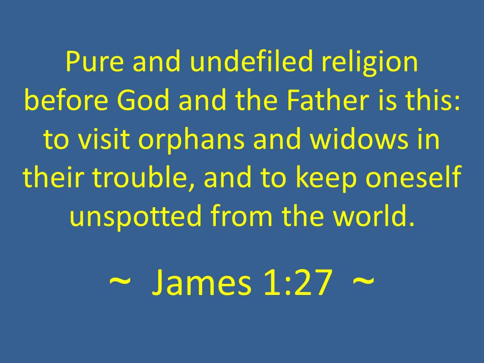 ~ James 1:27 ~ Pure and undefiled religion