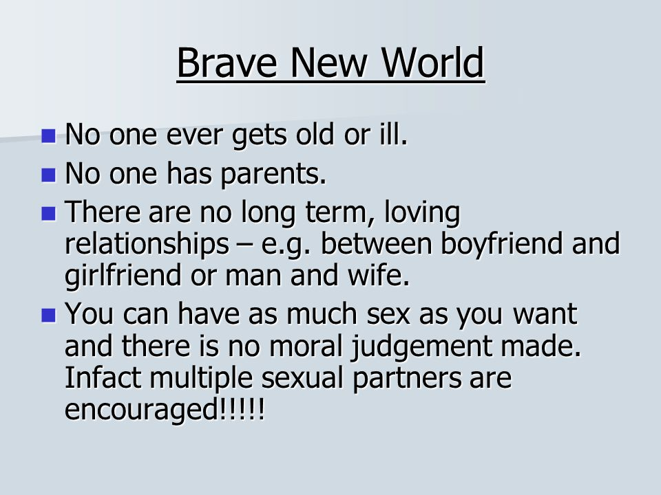 Brave New World No one ever gets old or ill. No one has parents.