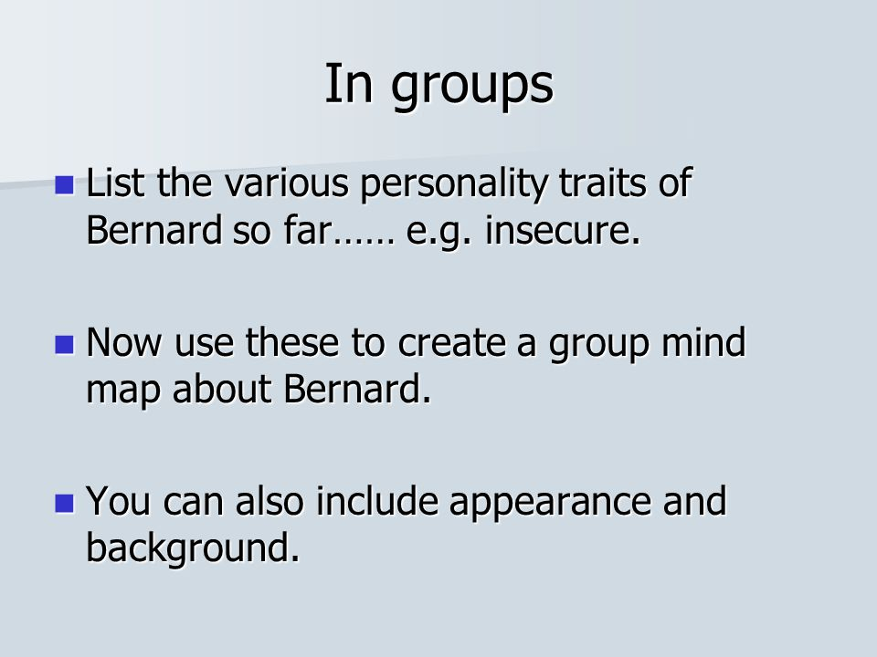 In groups List the various personality traits of Bernard so far…… e.g. insecure. Now use these to create a group mind map about Bernard.