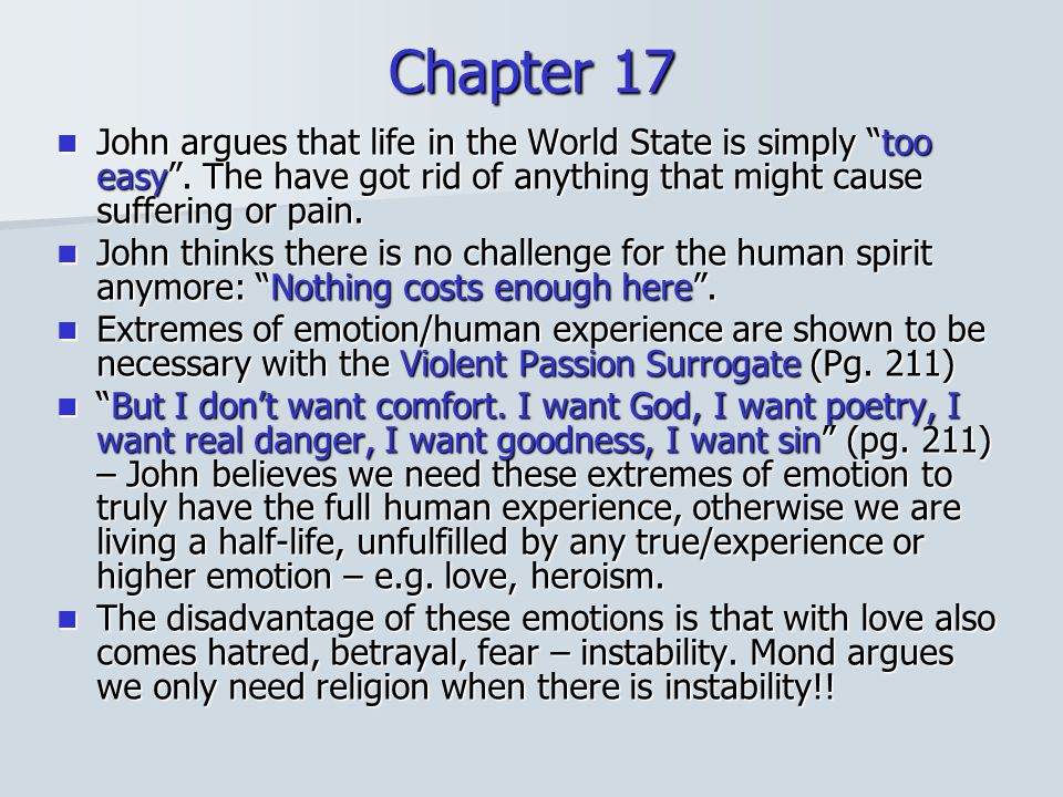 Chapter 17 John argues that life in the World State is simply too easy . The have got rid of anything that might cause suffering or pain.