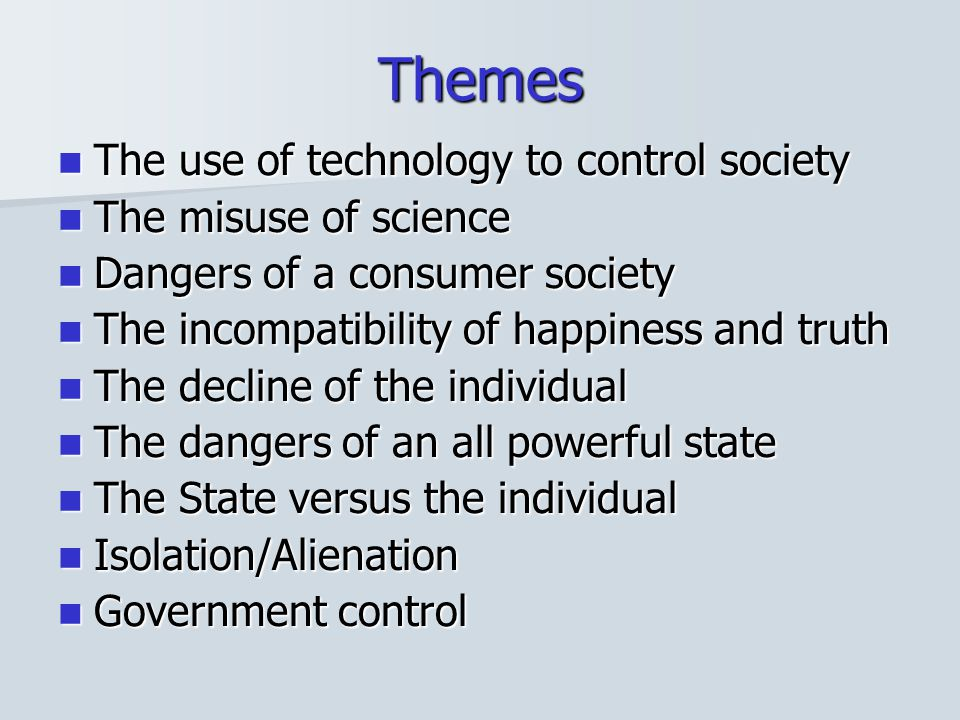 Themes The use of technology to control society The misuse of science