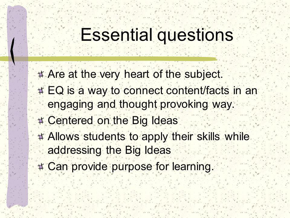 Essential questions Are at the very heart of the subject.