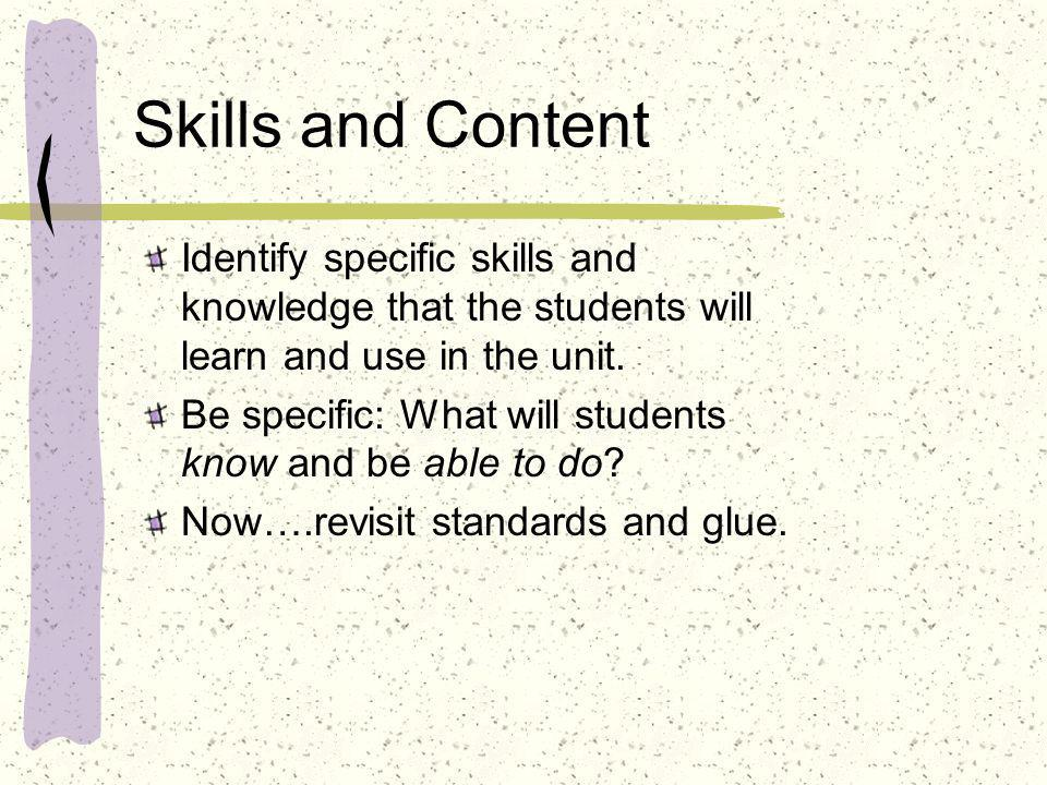 Skills and Content Identify specific skills and knowledge that the students will learn and use in the unit.