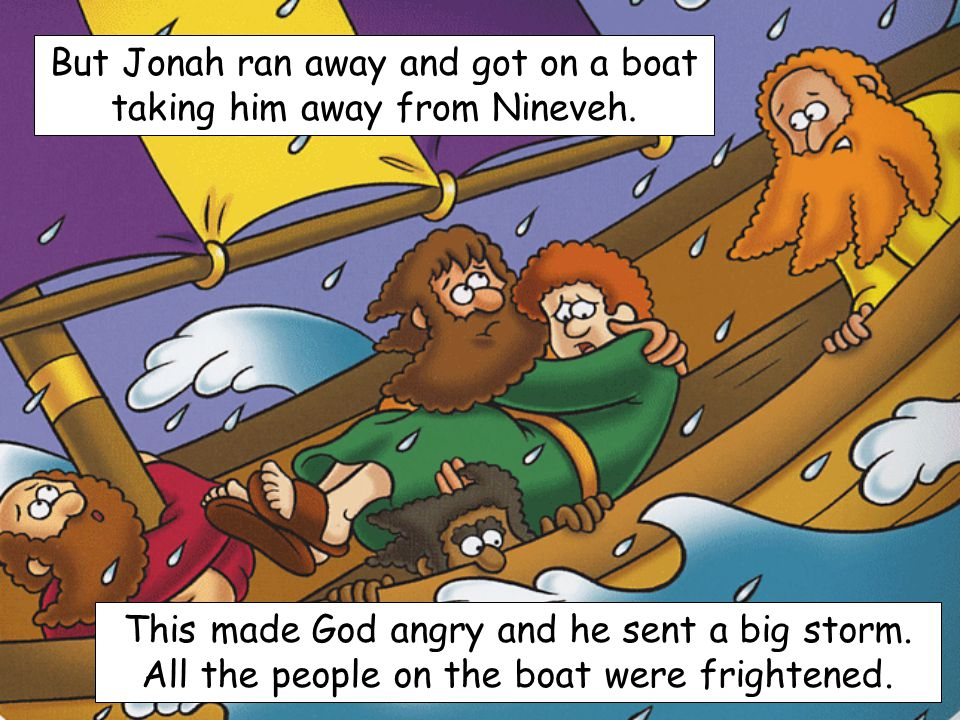 But Jonah ran away and got on a boat taking him away from Nineveh.