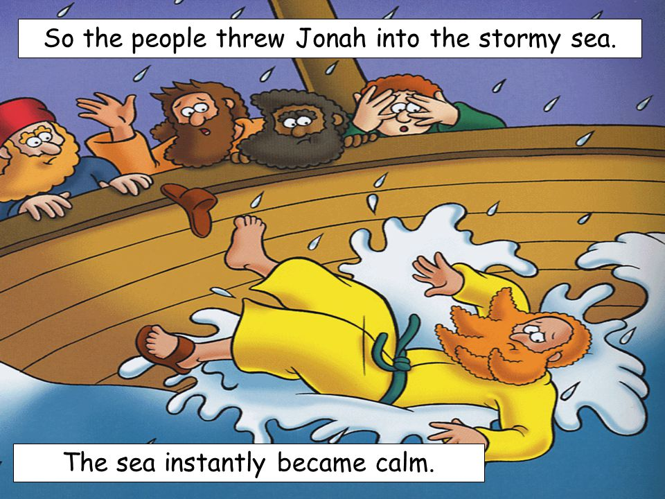 So the people threw Jonah into the stormy sea.