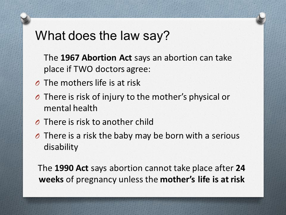 What does the law say The 1967 Abortion Act says an abortion can take place if TWO doctors agree: The mothers life is at risk.