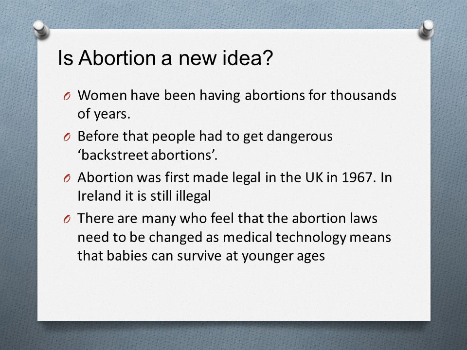 Is Abortion a new idea Women have been having abortions for thousands of years. Before that people had to get dangerous 'backstreet abortions'.