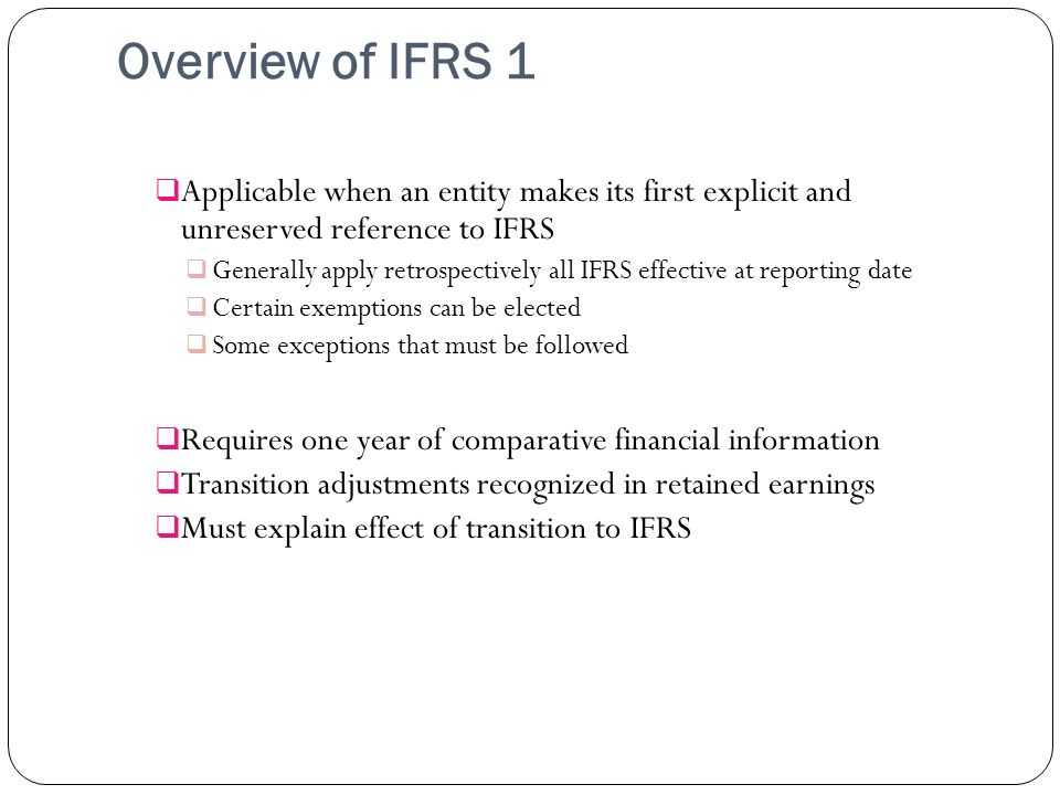 Overview of IFRS 1 Applicable when an entity makes its first explicit and unreserved reference to IFRS.