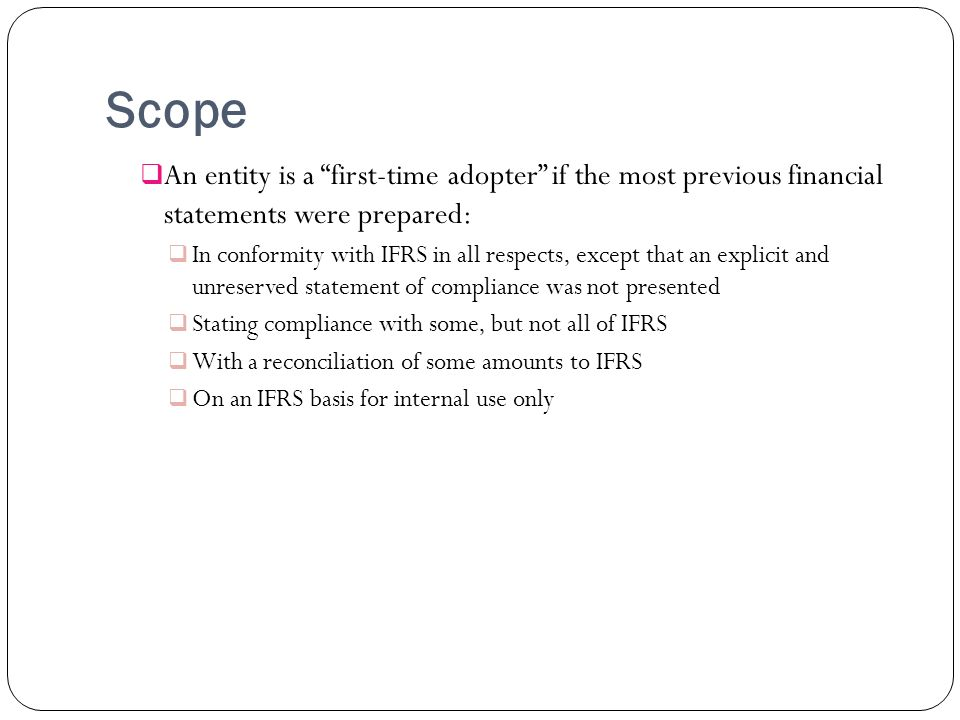 Scope An entity is a first-time adopter if the most previous financial statements were prepared: