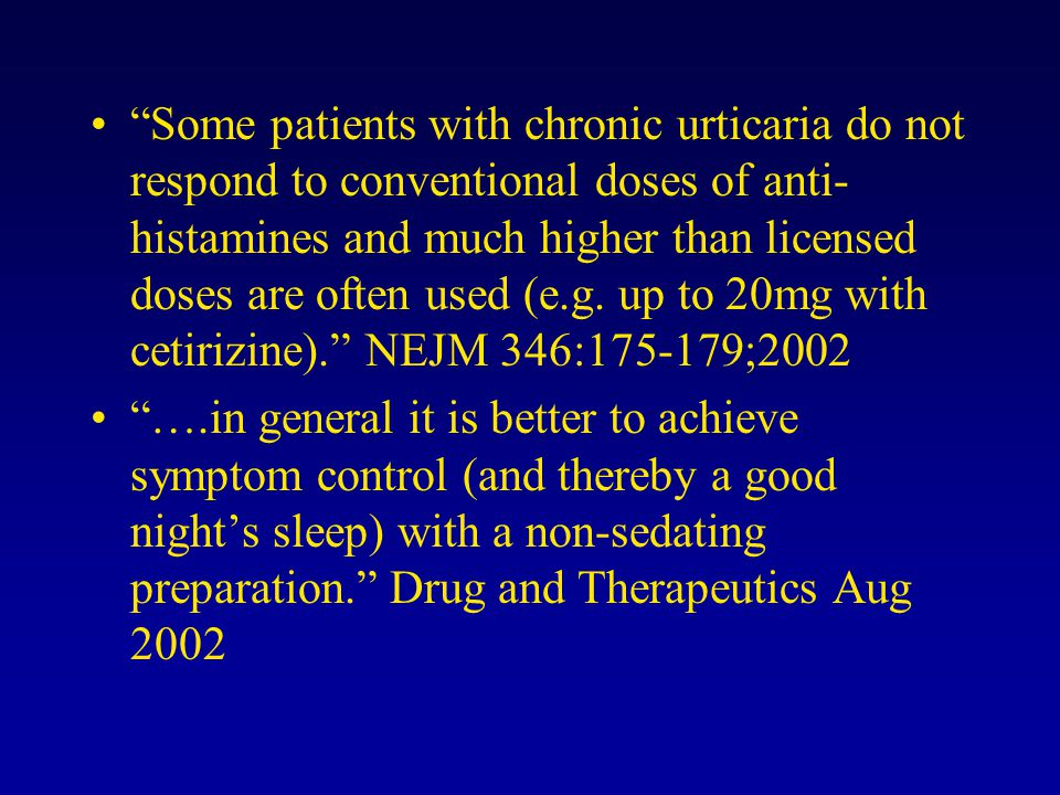 Some patients with chronic urticaria do not respond to conventional doses of anti-histamines and much higher than licensed doses are often used (e.g. up to 20mg with cetirizine). NEJM 346:175-179;2002