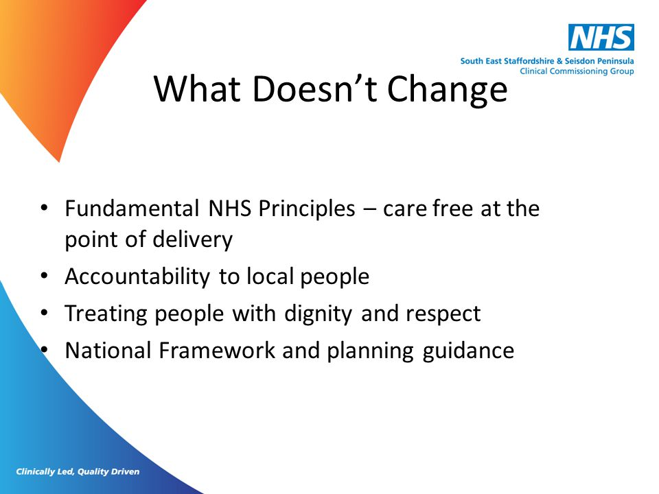 What Doesn't Change Fundamental NHS Principles – care free at the point of delivery. Accountability to local people.