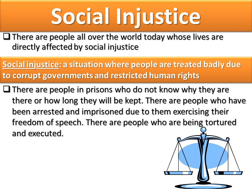 Social Injustice There are people all over the world today whose lives are directly affected by social injustice.