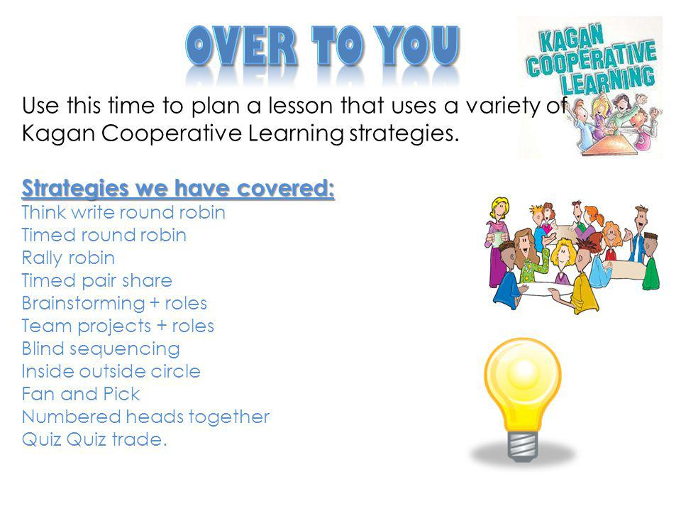 Over to You Use this time to plan a lesson that uses a variety of Kagan Cooperative Learning strategies.