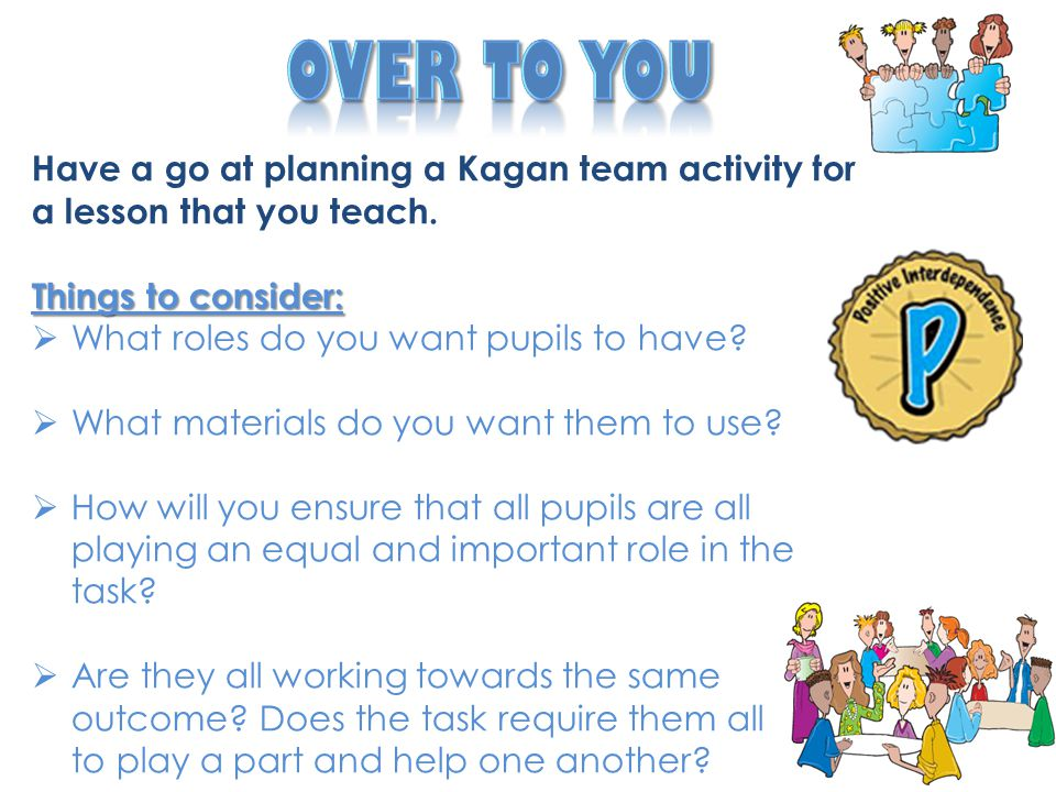 Over to You Have a go at planning a Kagan team activity for a lesson that you teach. Things to consider: