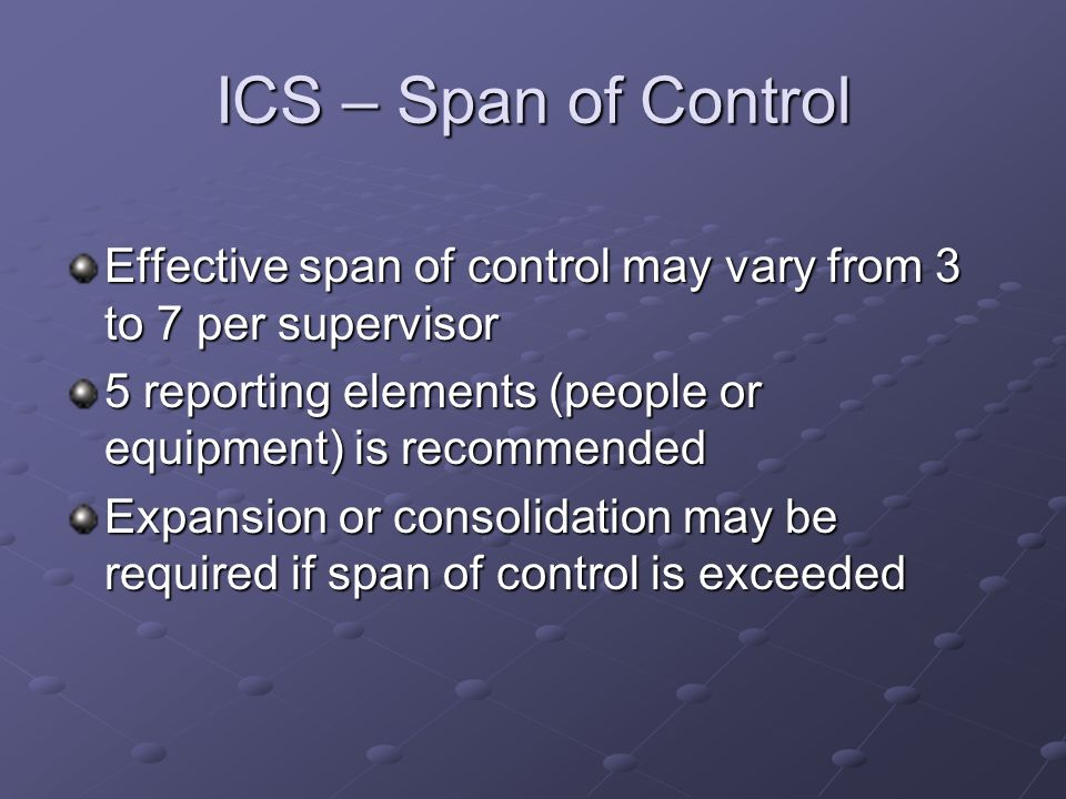 ICS – Span of ControlEffective span of control may vary from 3 to 7 per supervisor. 5 reporting elements (people or equipment) is recommended.