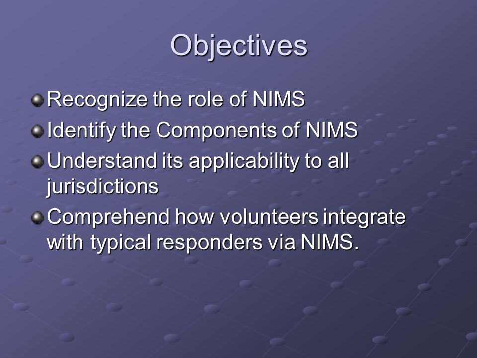 Objectives Recognize the role of NIMS Identify the Components of NIMS