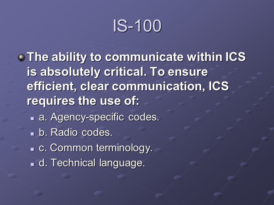 IS-100The ability to communicate within ICS is absolutely critical. To ensure efficient, clear communication, ICS requires the use of: