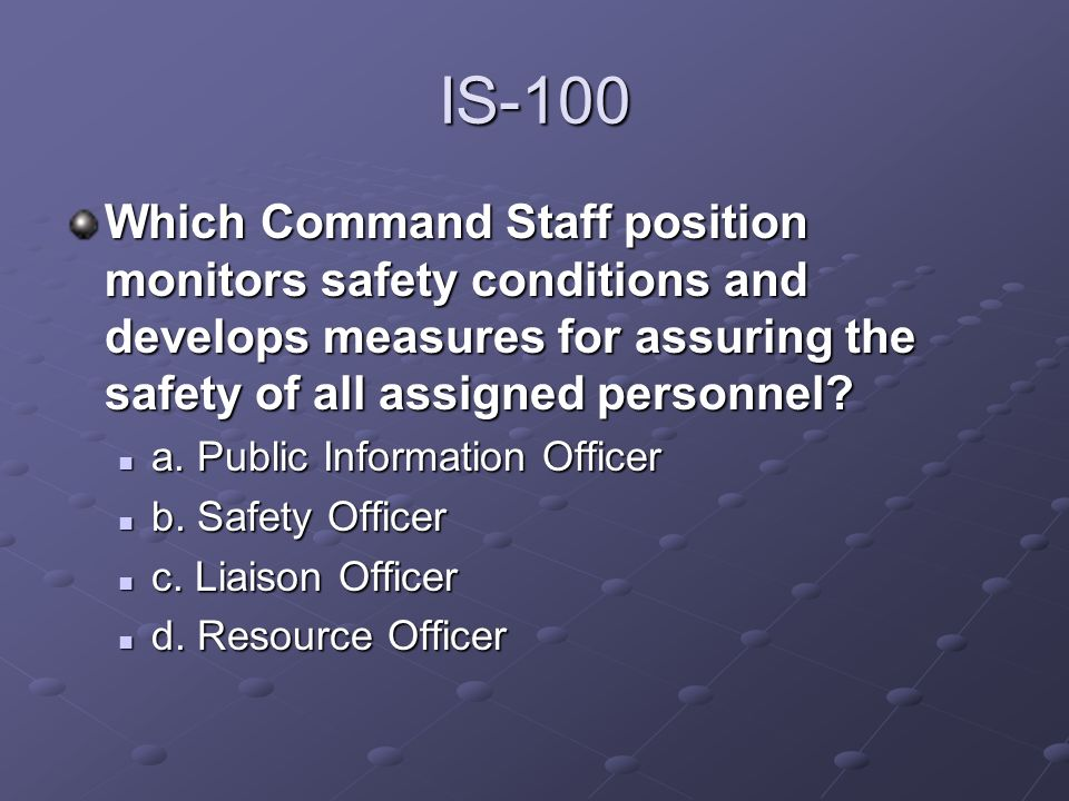 IS-100 Which Command Staff position monitors safety conditions and develops measures for assuring the safety of all assigned personnel