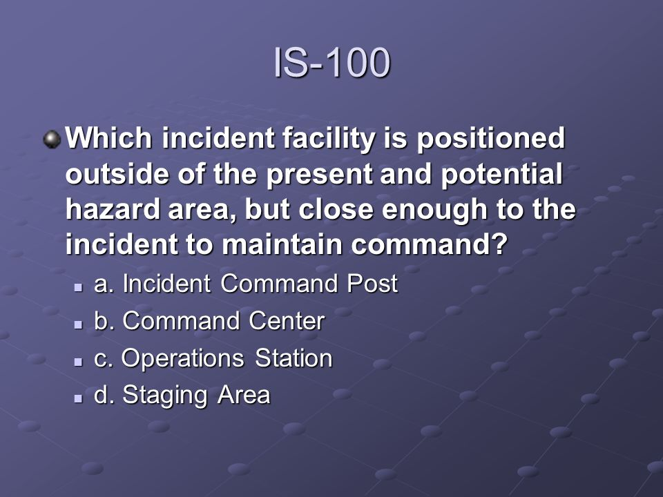 IS-100 Which incident facility is positioned outside of the present and potential hazard area, but close enough to the incident to maintain command