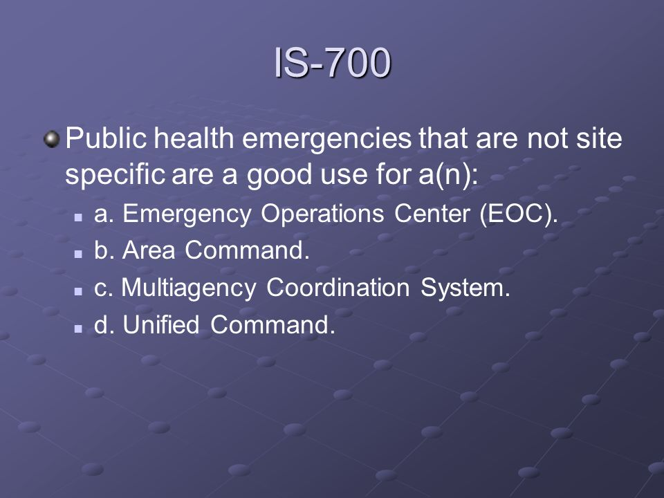 IS-700Public health emergencies that are not site specific are a good use for a(n): a. Emergency Operations Center (EOC).