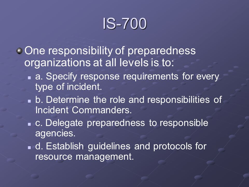 IS-700One responsibility of preparedness organizations at all levels is to: a. Specify response requirements for every type of incident.