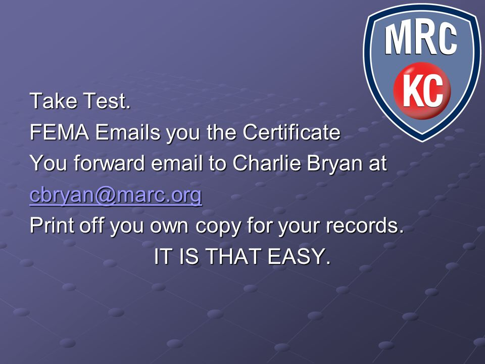 Take Test.FEMA Emails you the Certificate. You forward email to Charlie Bryan at. cbryan@marc.org. Print off you own copy for your records.