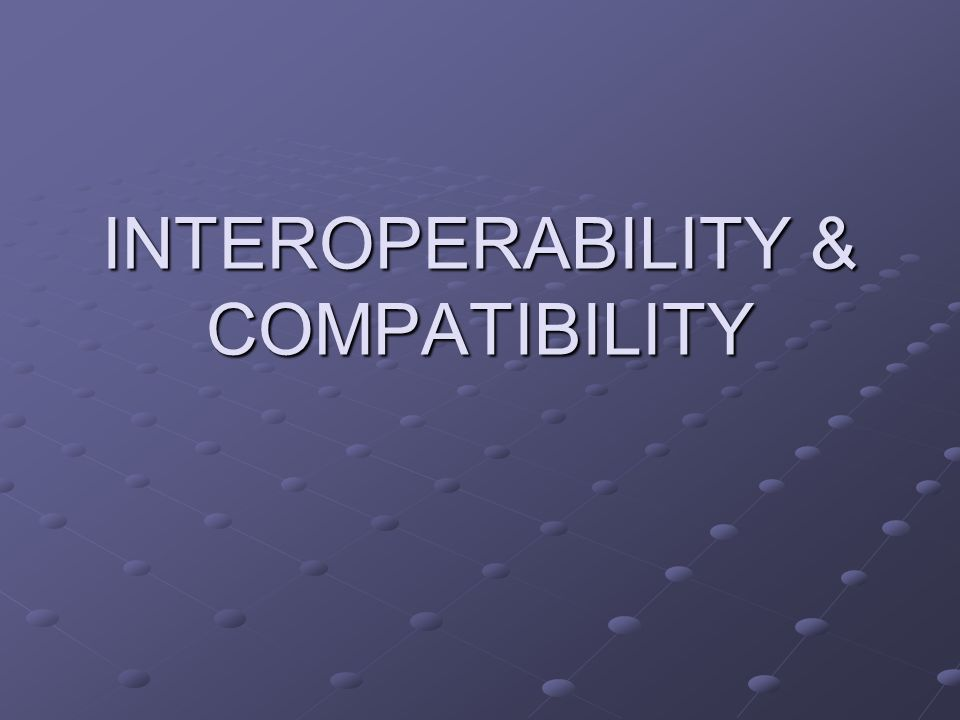 INTEROPERABILITY & COMPATIBILITY