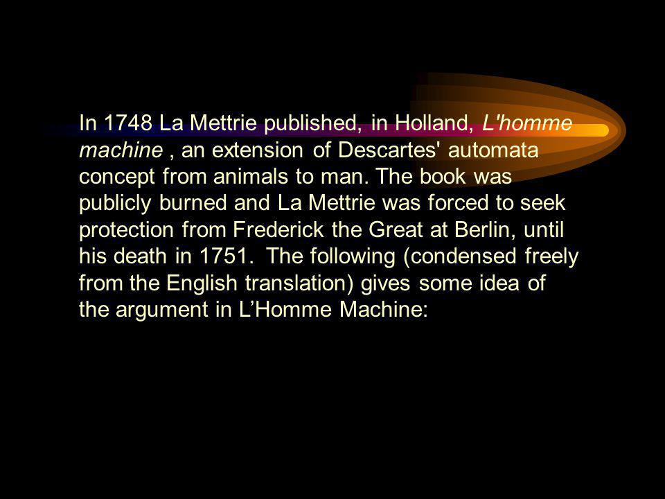 In 1748 La Mettrie published, in Holland, L homme machine , an extension of Descartes automata concept from animals to man.