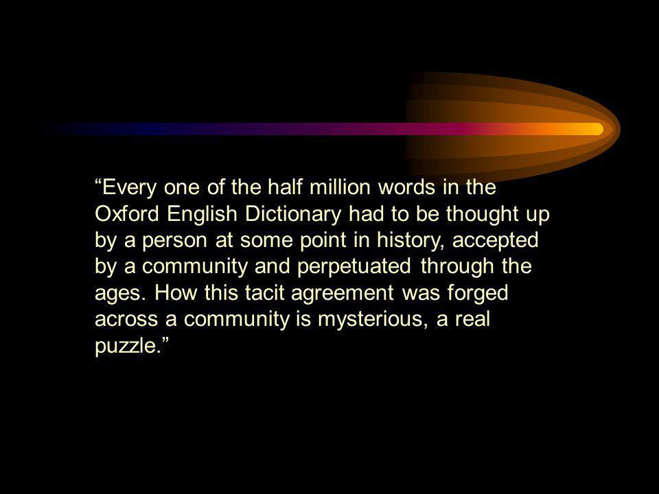 Every one of the half million words in the Oxford English Dictionary had to be thought up by a person at some point in history, accepted by a community and perpetuated through the ages.