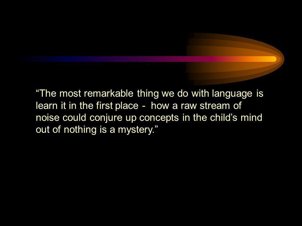 The most remarkable thing we do with language is learn it in the first place - how a raw stream of noise could conjure up concepts in the child's mind out of nothing is a mystery.