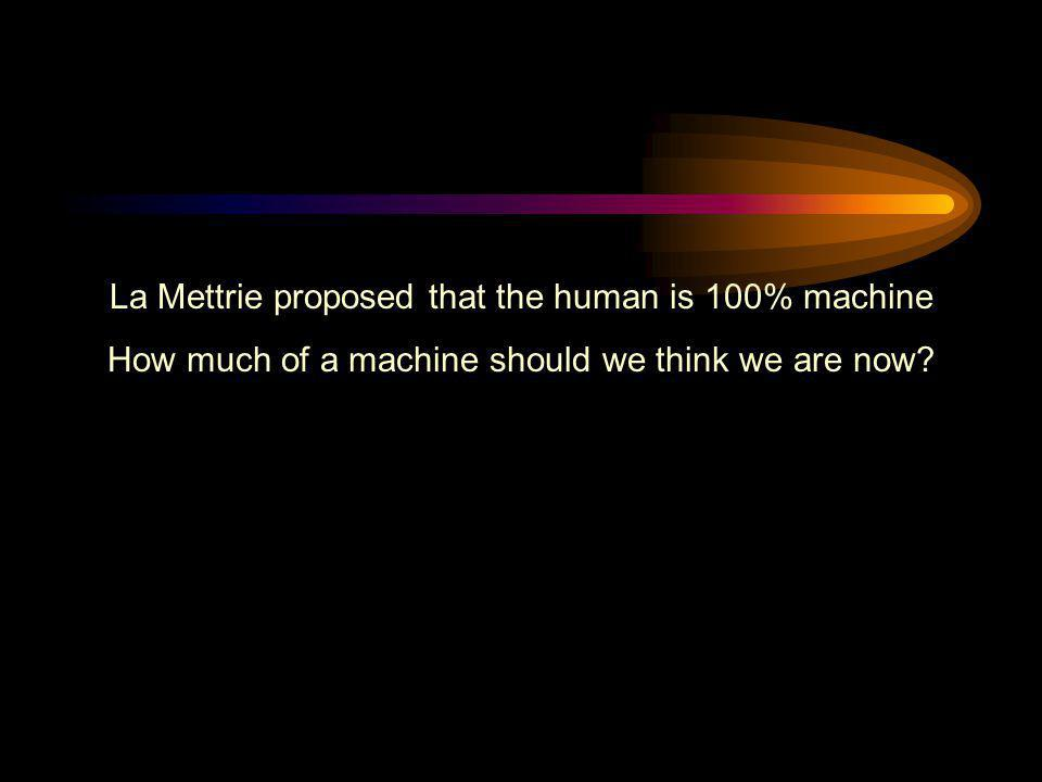 La Mettrie proposed that the human is 100% machine